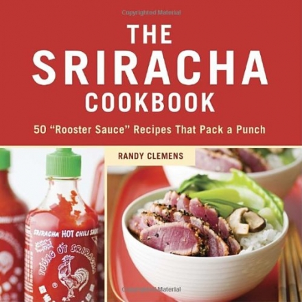 The Sriracha Cookbook: 50 'Rooster Sauce' Recipes That Pack a Punch